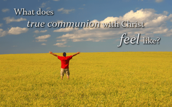 What does true communion with Christ feel like?