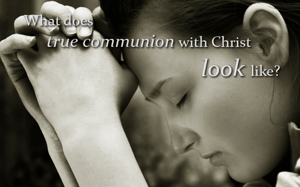 What does true communion with Christ look like?